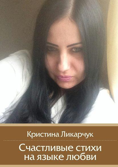 Кристина Викторовна Ликарчук Счастливые стихи наязыке любви кристина викторовна ликарчук когда душе так хочется влюбиться прекрасные любовные стихи
