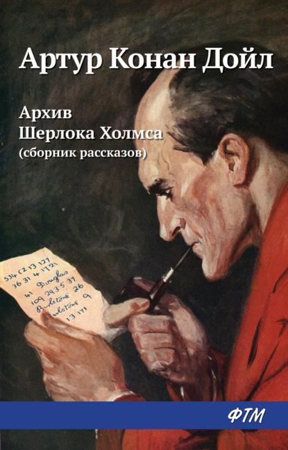 Артур Конан Дойл. Архив Шерлока Холмса (сборник)