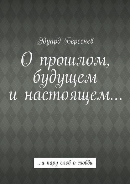 Эдуард Береснев Опрошлом, будущем инастоящем… …ипару слов олюбви