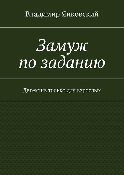 Владимир Янковский Замуж позаданию. Детектив только для взрослых