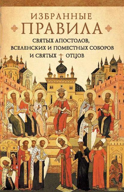 Группа авторов Краткое изложение избранных правил святых апостолов, Вселенских и Поместных Соборов и святых отцов