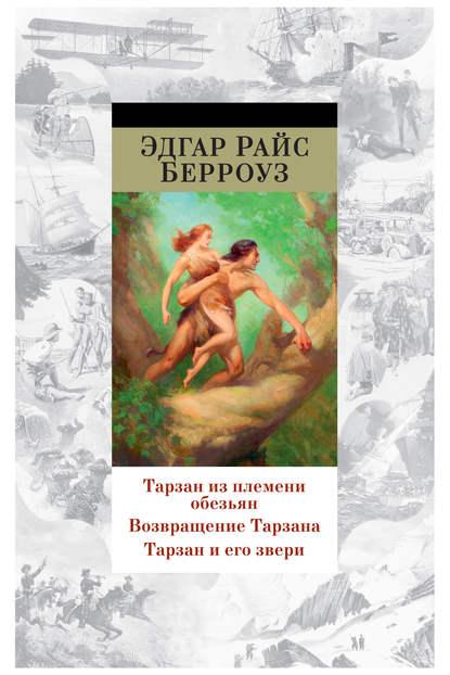 Эдгар Берроуз Тарзан из племени обезьян. Возвращение Тарзана. Тарзан и его звери (сборник)