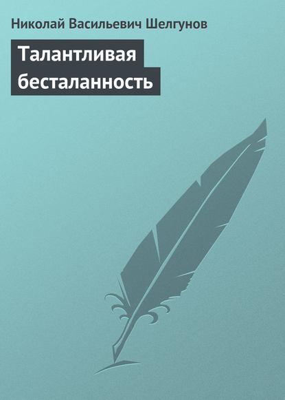 Николай Васильевич Шелгунов Талантливая бесталанность