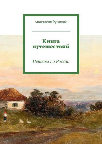 Анастасия Русакова Книга путешествий. Пешком поРоссии недорого
