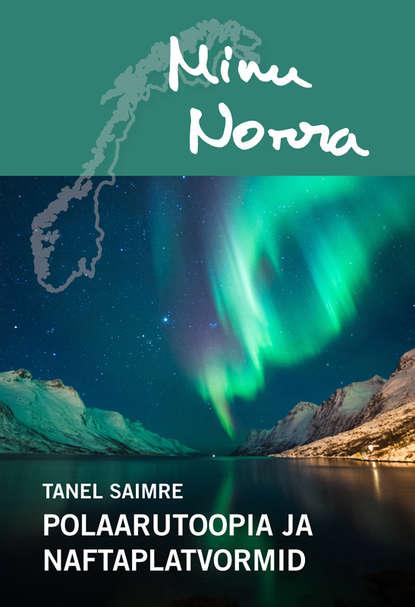 Tanel Saimre — Minu Norra. Polaarutoopia ja naftaplatvormid