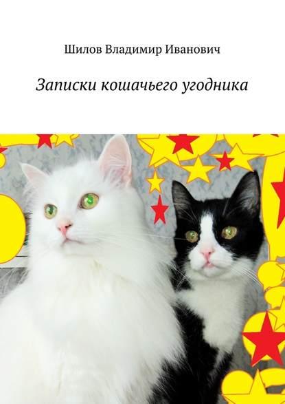 Фото - Владимир Иванович Шилов Записки кошачьего угодника владимир шилов сон разума