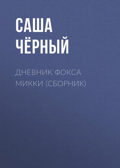 Саша Чёрный Дневник Фокса Микки (сборник) александр беловец дневник самоубийцы