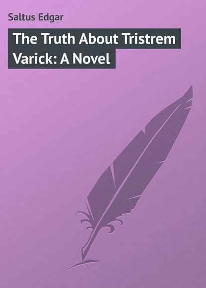 Saltus Edgar The Truth About Tristrem Varick: A Novel saltus edgar the truth about tristrem varick a novel