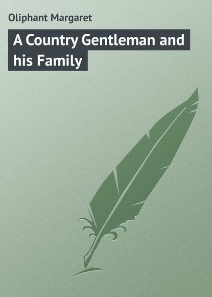Маргарет Олифант A Country Gentleman and his Family