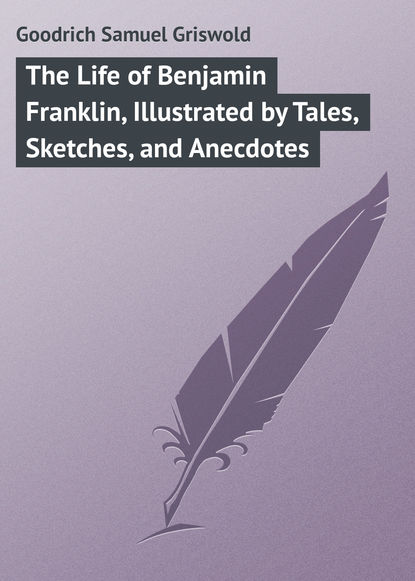 Goodrich Samuel Griswold The Life of Benjamin Franklin, Illustrated by Tales, Sketches, and Anecdotes samuel g goodrich history of the indians of north and south america