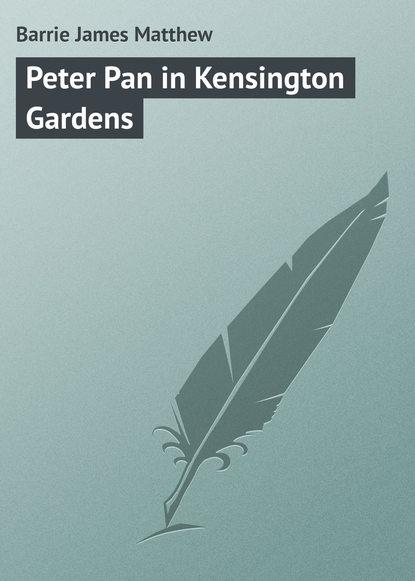 Джеймс Барри Peter Pan in Kensington Gardens джеймс барри auld licht idylls