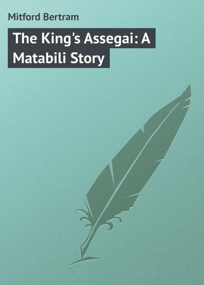 Mitford Bertram The King's Assegai: A Matabili Story the mitford murders