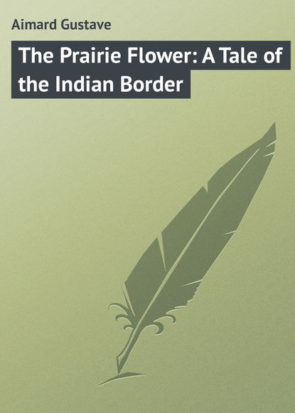Gustave Aimard The Prairie Flower: A Tale of the Indian Border gustave aimard the prairie flower a tale of the indian border