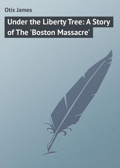 Фото - Otis James Under the Liberty Tree: A Story of The 'Boston Massacre' otis james the minute boys of boston