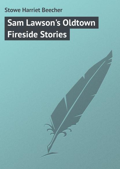 Гарриет Бичер-Стоу Sam Lawson's Oldtown Fireside Stories гарриет бичер стоу onkel toms hütte
