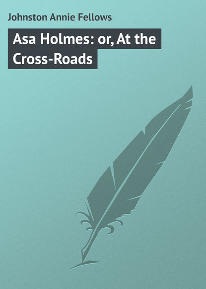 Johnston Annie Fellows Asa Holmes: or, At the Cross-Roads johnston annie fellows in league with israel a tale of the chattanooga conference