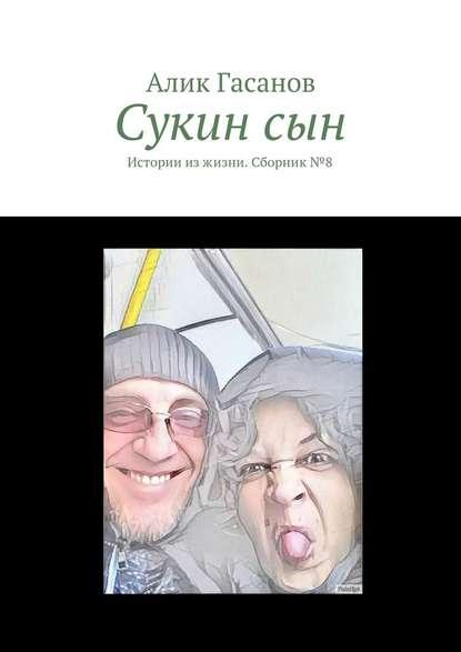 Фото - Алик Гасанов Сукинсын. Истории изжизни. Сборник№8 алик гасанов как мы с