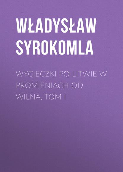 Władysław Syrokomla Wycieczki po Litwie w promieniach od Wilna, tom I władysław syrokomla wycieczki po litwie w promieniach od wilna tom i