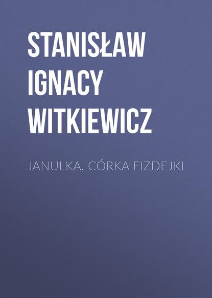 Stanisław Ignacy Witkiewicz Janulka, córka Fizdejki magda cel z chenonceau do chaumont nad loarą z cyklu podróże z barbarą