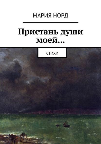 Мария Норд Пристань души моей… Стихи