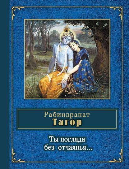 Рабиндранат Тагор Ты погляди без отчаянья… (стихотворения) рабиндранат тагор избранное