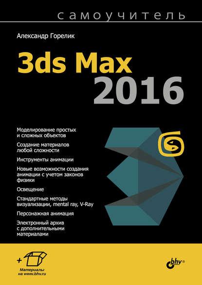 Александр Горелик Самоучитель 3ds Max 2016 александр горелик самоучитель 3ds max 2018