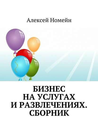 Алексей Номейн Бизнес науслугах иразвлечениях. Сборник алексей номейн секреты онлайн бизнеса и профессий