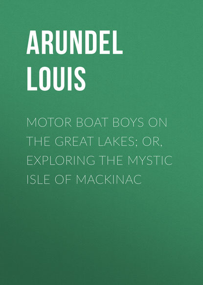 Arundel Louis Motor Boat Boys on the Great Lakes; or, Exploring the Mystic Isle of Mackinac c c alick once on the isle of spice