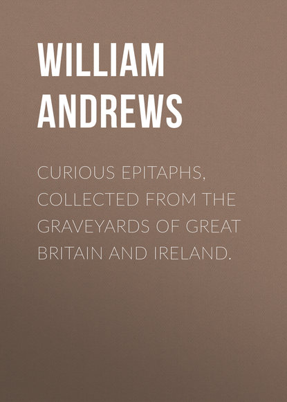 Andrews William Curious Epitaphs, Collected from the Graveyards of Great Britain and Ireland. andrews william literary byways
