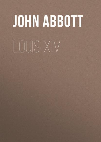Фото - Abbott John Stevens Cabot Louis XIV abbott john stevens cabot the unfinished revolution