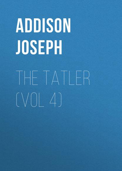 Джозеф Аддисон The Tatler (Vol 4) редакция журнала tatler tatler 01 2019