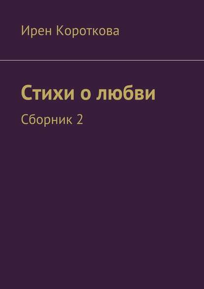 Ирен Короткова Стихи о любви. Сборник 2 ирен короткова мой котенок стихи детям