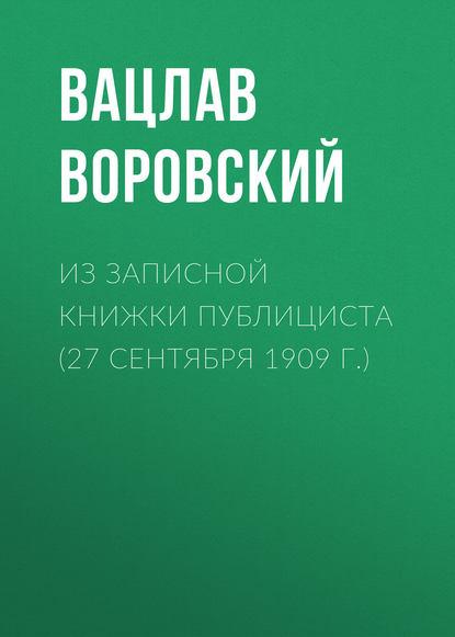 Фото - Вацлав Воровский Из записной книжки публициста (27 сентября 1909 г.) вацлав воровский мысли вслух 19 февраля 1910 г