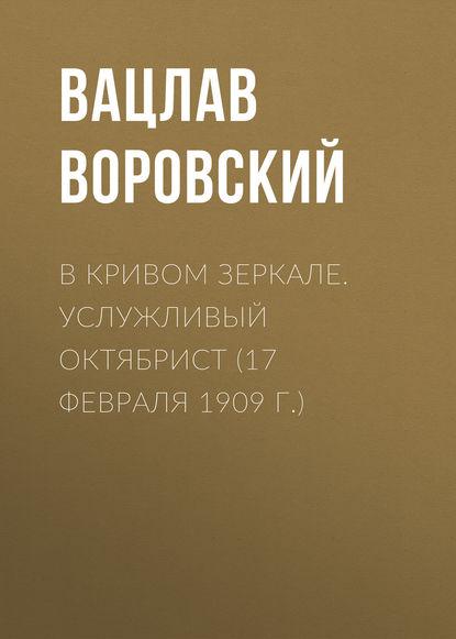 Вацлав Воровский В кривом зеркале. Услужливый октябрист (17 февраля 1909 г.) вацлав воровский добывание истины