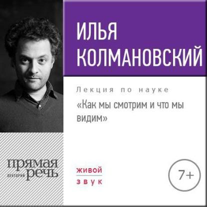 Илья Колмановский Лекция «Как мы смотрим и что мы видим» чернышев дмитрий александрович как люди видят