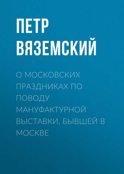 Петр Вяземский О московских праздниках по поводу мануфактурной выставки, бывшей в Москве