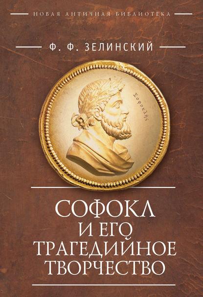 Фаддей Францевич Зелинский — Софокл и его трагедийное творчество. Научно-популярные статьи