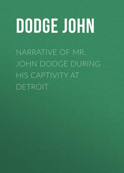 Dodge John Narrative of Mr. John Dodge during his Captivity at Detroit john escott goodbye mr hollywood
