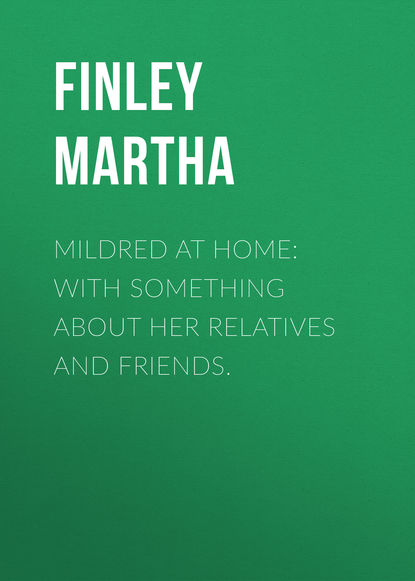Finley Martha Mildred at Home: With Something About Her Relatives and Friends. ida rodich something about martha short stories for english learners