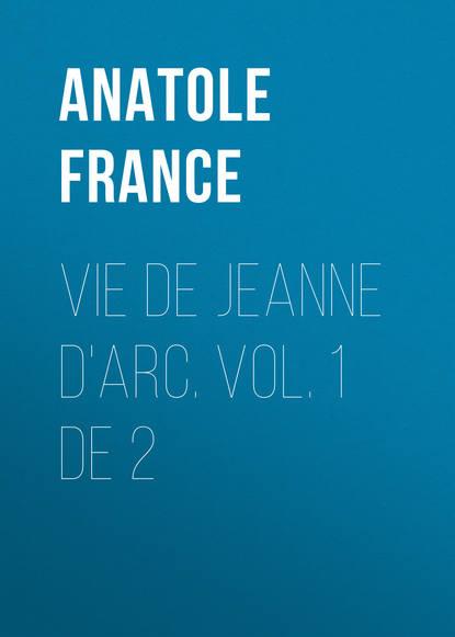Анатоль Франс Vie de Jeanne d'Arc. Vol. 1 de 2 анатоль франс penguin island