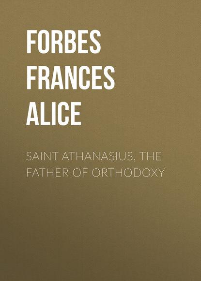 Forbes Frances Alice Saint Athanasius, the Father of Orthodoxy frances alice forbes św monika ideał matki chrześcijanki