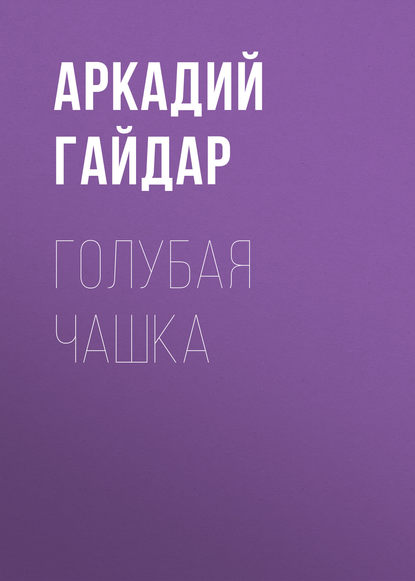 Аркадий Гайдар. Голубая чашка