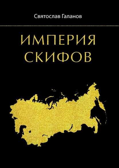 Святослав Анатольевич Галанов Империя Скифов святослав анатольевич галанов империя скифов