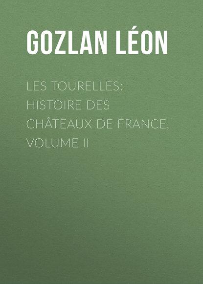 Gozlan Léon Les Tourelles: Histoire des châteaux de France, volume II bloy léon le désespéré