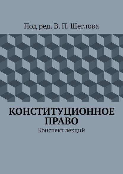 Фото - В. П. Щеглов Конституционное право. Конспект лекций шереметьев е конституционное право конспект лекций