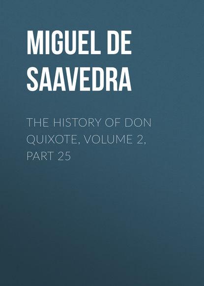 Мигель де Сервантес Сааведра The History of Don Quixote, Volume 2, Part 25 мигель де сервантес сааведра the history of don quixote volume 2 part 21