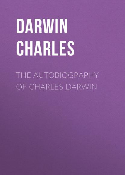 Чарльз Дарвин The Autobiography of Charles Darwin allen grant charles darwin