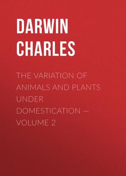 Чарльз Дарвин The Variation of Animals and Plants under Domestication — Volume 2 чарльз дарвин the descent of man in 2 p part 2 происхождение человека в 2 ч часть 2