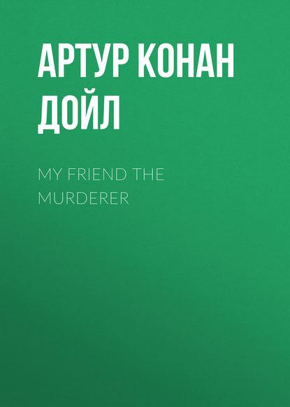 Артур Конан Дойл My Friend The Murderer артур конан дойл загублений світ
