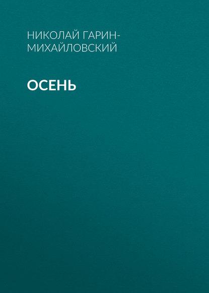 Николай Гарин-Михайловский Осень николай гарин михайловский ни муей